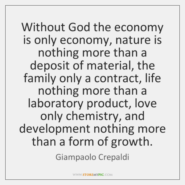 Without God the economy is only economy, nature is nothing more than ...