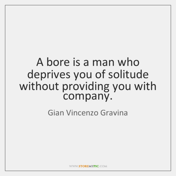 A bore is a man who deprives you of solitude without providing ...