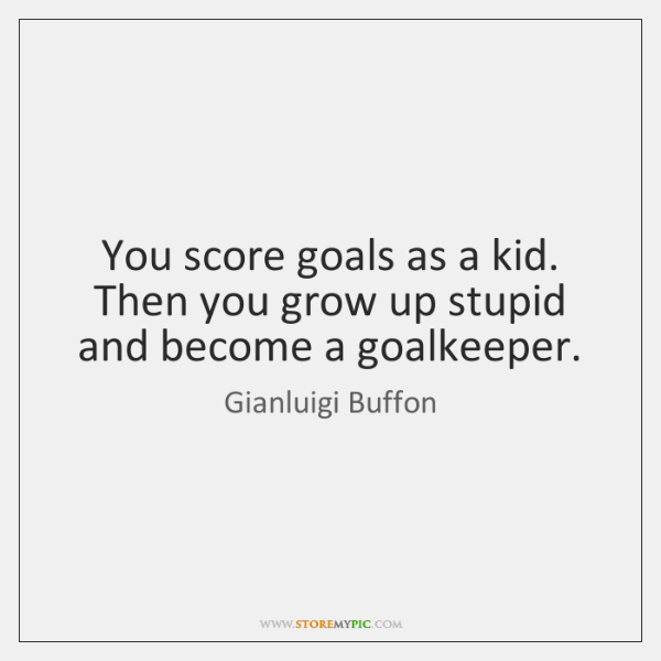 You score goals as a kid. Then you grow up stupid and ...