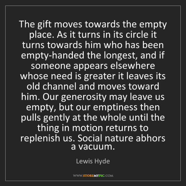 Lewis Hyde: The gift moves towards the empty place. As it turns in...
