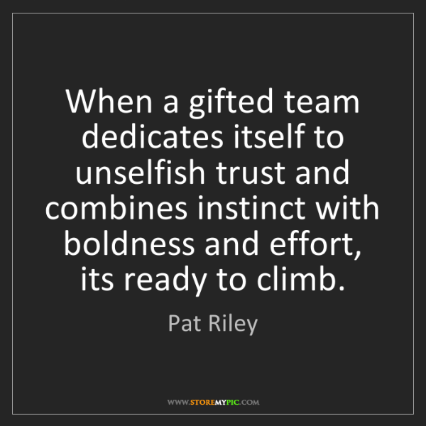Pat Riley: When a gifted team dedicates itself to unselfish trust...