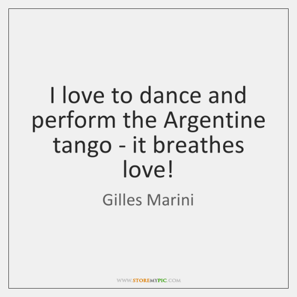 I love to dance and perform the Argentine tango - it breathes ...