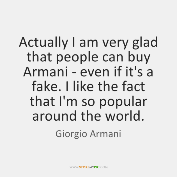 Actually I am very glad that people can buy Armani - even ...