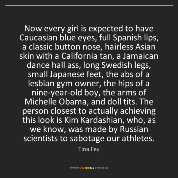Tina Fey: Now every girl is expected to have Caucasian blue eyes,...