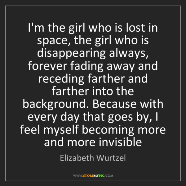 Elizabeth Wurtzel: I'm the girl who is lost in space, the girl who is disappearing...
