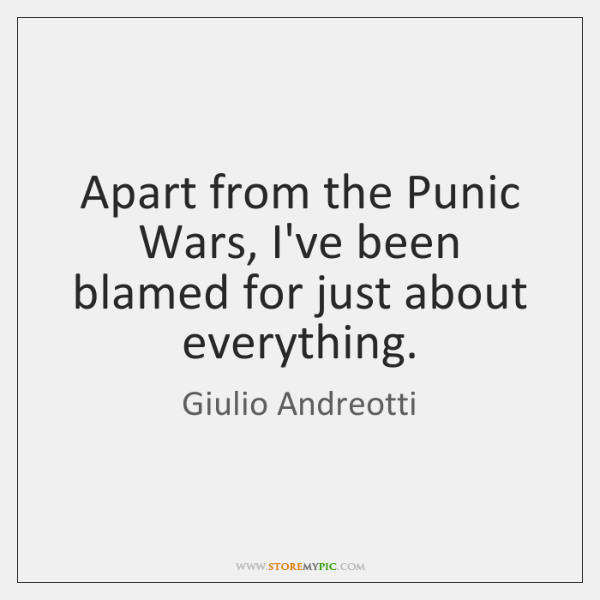 Apart from the Punic Wars, I've been blamed for just about everything.