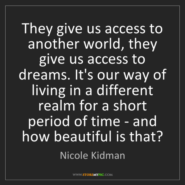 Nicole Kidman: They give us access to another world, they give us access...