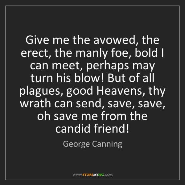 George Canning: Give me the avowed, the erect, the manly foe, bold I...