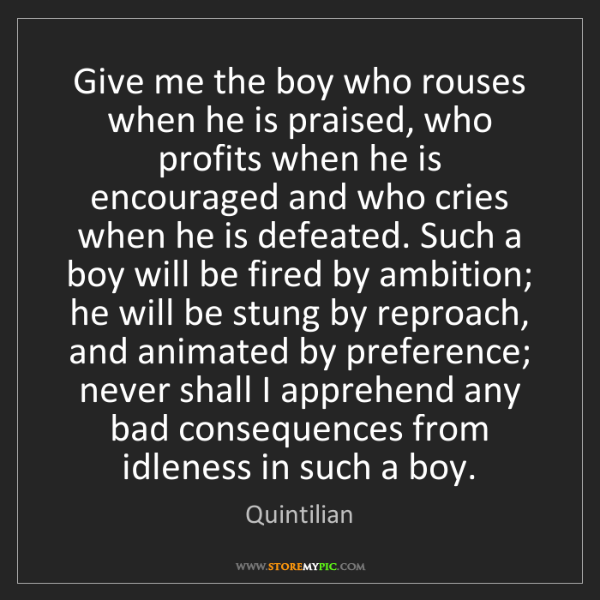 Quintilian: Give me the boy who rouses when he is praised, who profits...