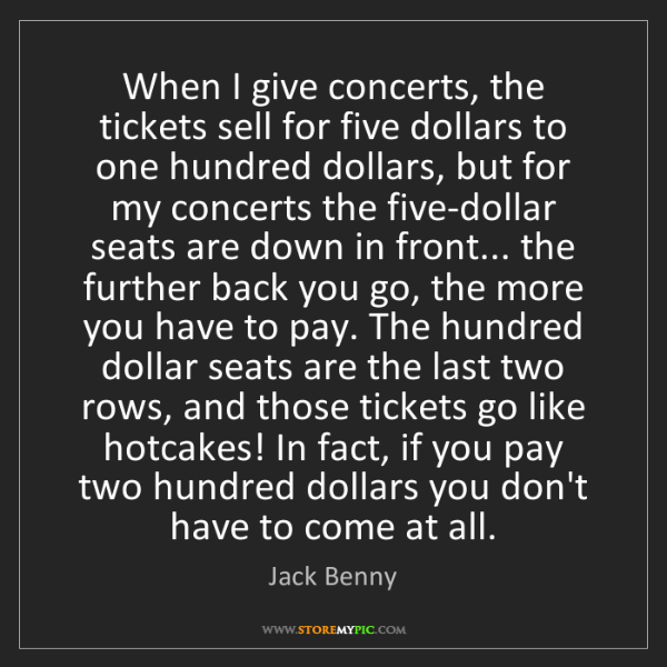 Jack Benny: When I give concerts, the tickets sell for five dollars...
