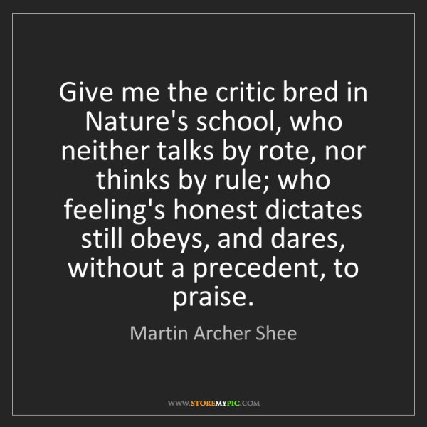 Martin Archer Shee: Give me the critic bred in Nature's school, who neither...