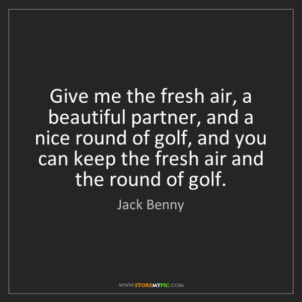 Jack Benny: Give me the fresh air, a beautiful partner, and a nice...