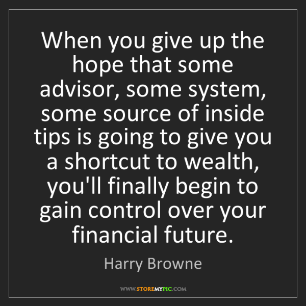 Harry Browne: When you give up the hope that some advisor, some system,...