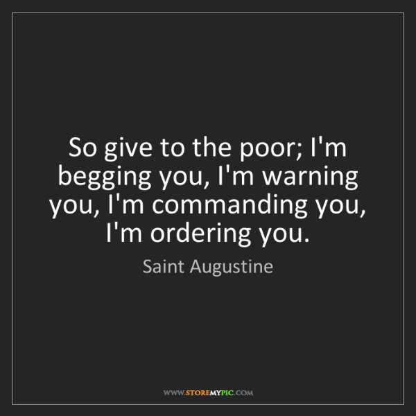 Saint Augustine: So give to the poor; I'm begging you, I'm warning you,...