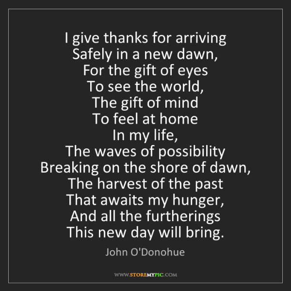 John O'Donohue: I give thanks for arriving  Safely in a new dawn,  For...