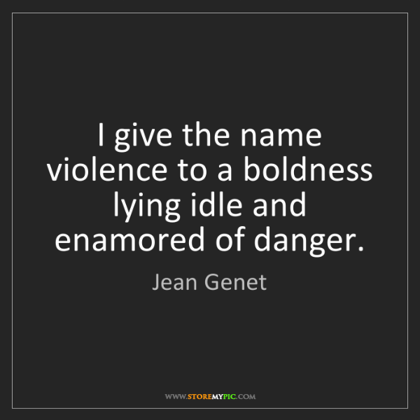 Jean Genet: I give the name violence to a boldness lying idle and...