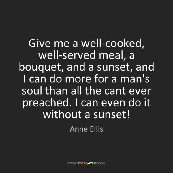 Anne Ellis: Give me a well-cooked, well-served meal, a bouquet, and...