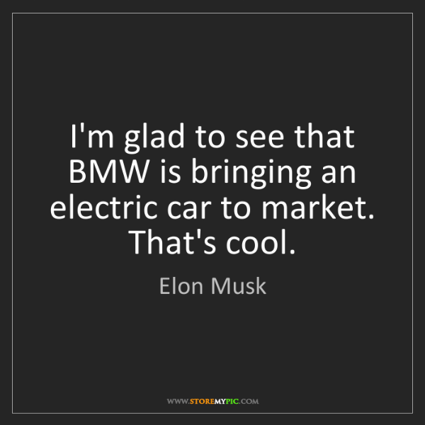 Elon Musk: I'm glad to see that BMW is bringing an electric car...