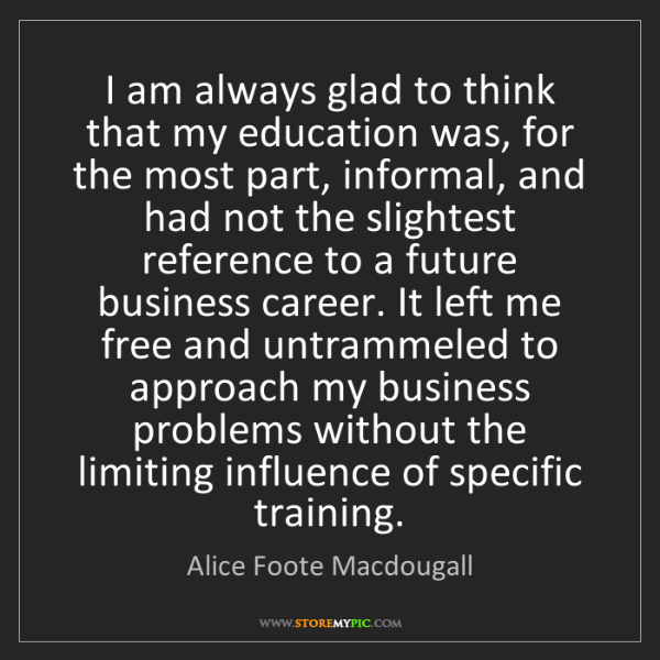 Alice Foote Macdougall: I am always glad to think that my education was, for...