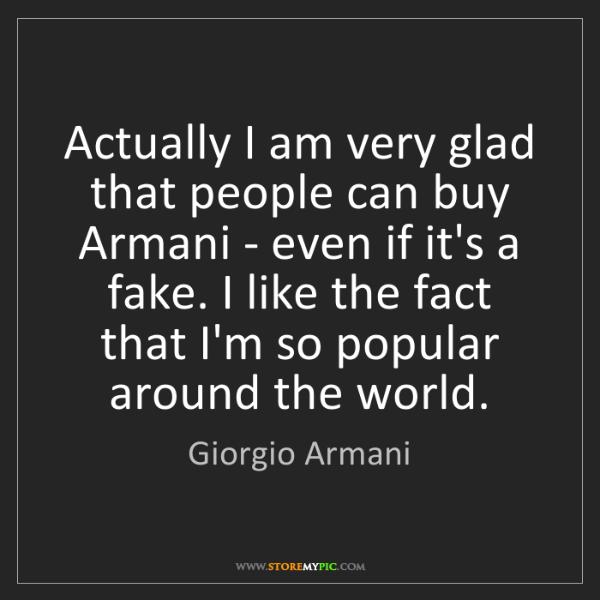 Giorgio Armani: Actually I am very glad that people can buy Armani -...