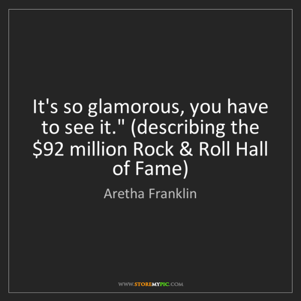 """Aretha Franklin: It's so glamorous, you have to see it."""" (describing the..."""