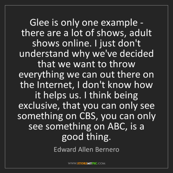 Edward Allen Bernero: Glee is only one example - there are a lot of shows,...