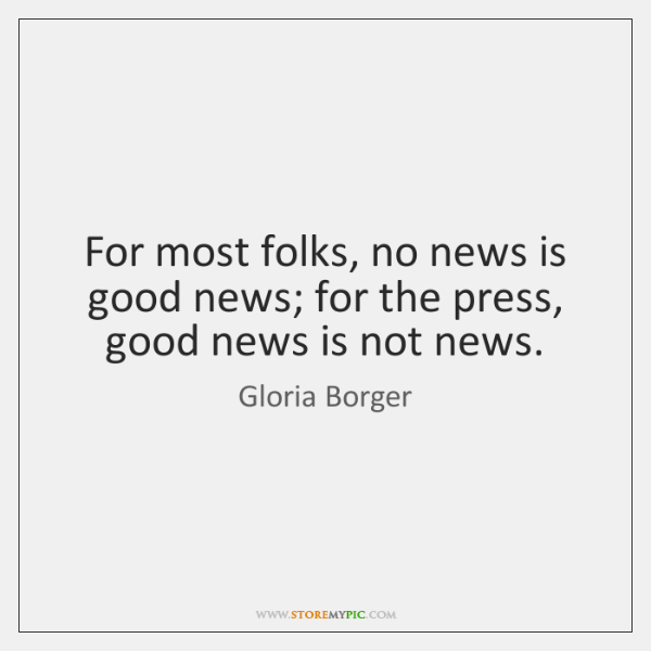 For most folks, no news is good news; for the press, good ...