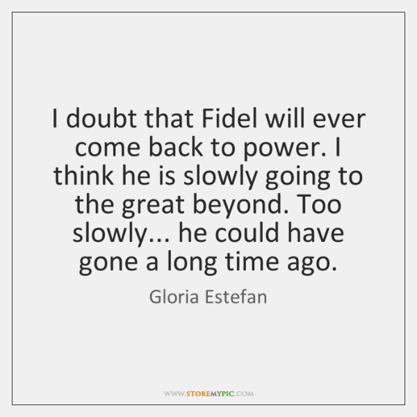 I doubt that Fidel will ever come back to power. I think ...