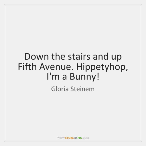 Down the stairs and up Fifth Avenue. Hippetyhop, I'm a Bunny!