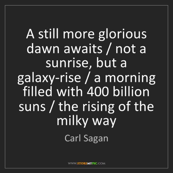 Carl Sagan: A still more glorious dawn awaits / not a sunrise, but...