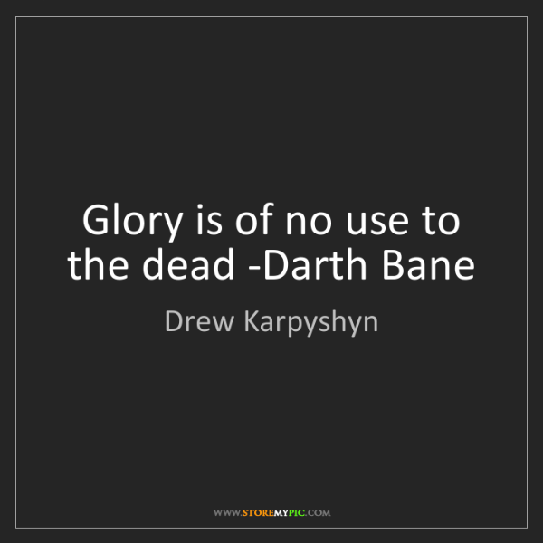 Drew Karpyshyn: Glory is of no use to the dead -Darth Bane