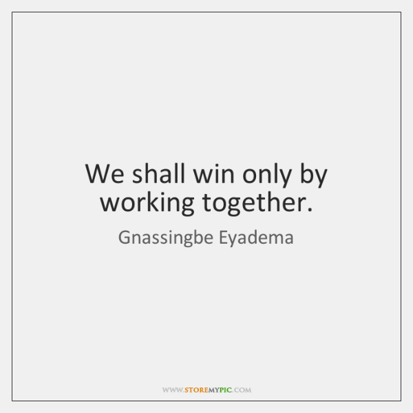 We shall win only by working together.