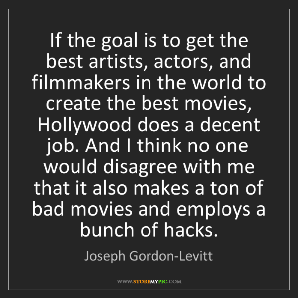 Joseph Gordon-Levitt: If the goal is to get the best artists, actors, and filmmakers...