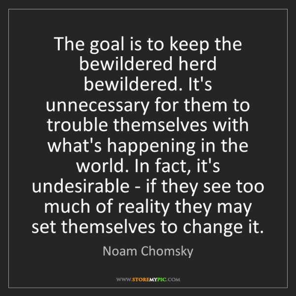 Noam Chomsky: The goal is to keep the bewildered herd bewildered. It's...