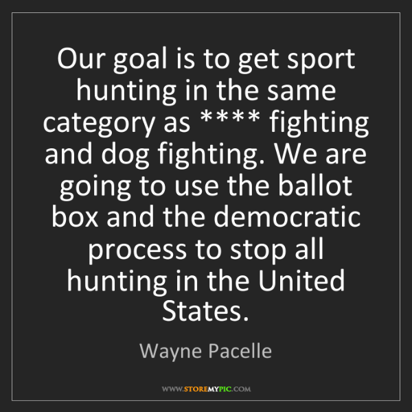 Wayne Pacelle: Our goal is to get sport hunting in the same category...