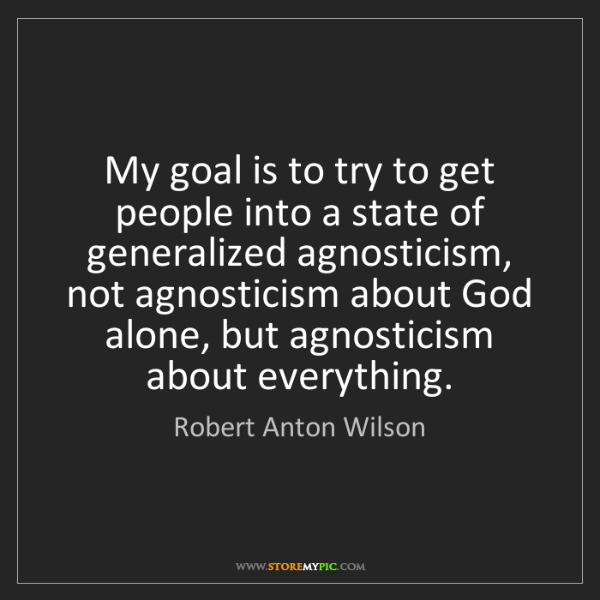 Robert Anton Wilson: My goal is to try to get people into a state of generalized...