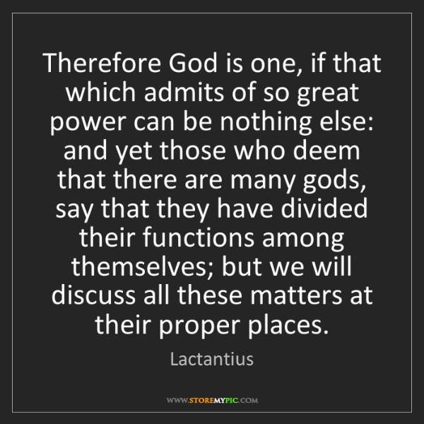 Lactantius: Therefore God is one, if that which admits of so great...