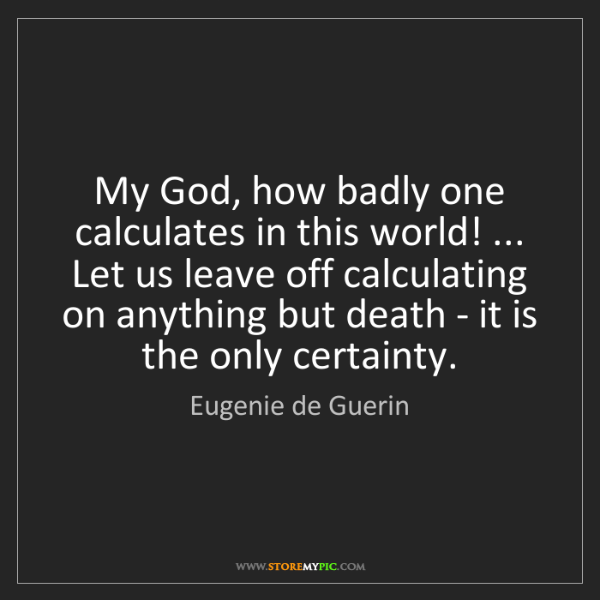 Eugenie de Guerin: My God, how badly one calculates in this world! ... Let...