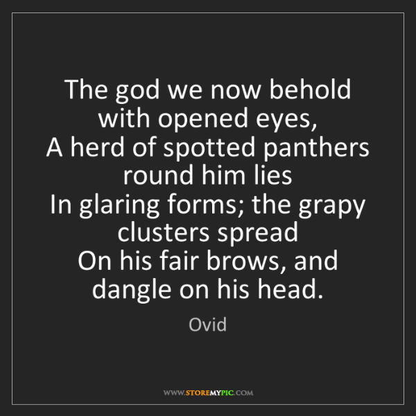 Ovid: The god we now behold with opened eyes,  A herd of spotted...