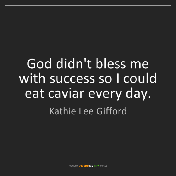 Kathie Lee Gifford: God didn't bless me with success so I could eat caviar...