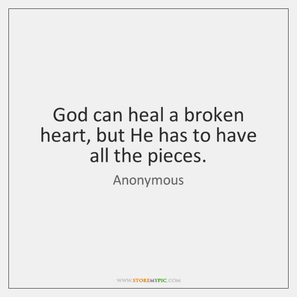 God can heal a broken heart, but He has to have all ...