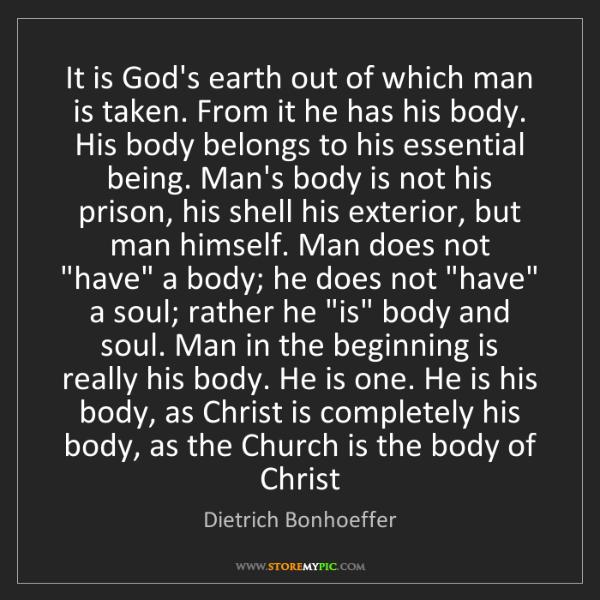 Dietrich Bonhoeffer: It is God's earth out of which man is taken. From it...