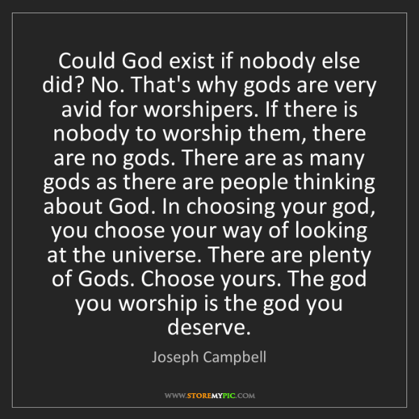 Joseph Campbell: Could God exist if nobody else did? No. That's why gods...