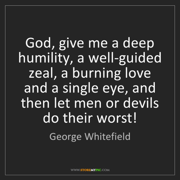 George Whitefield: God, give me a deep humility, a well-guided zeal, a burning...