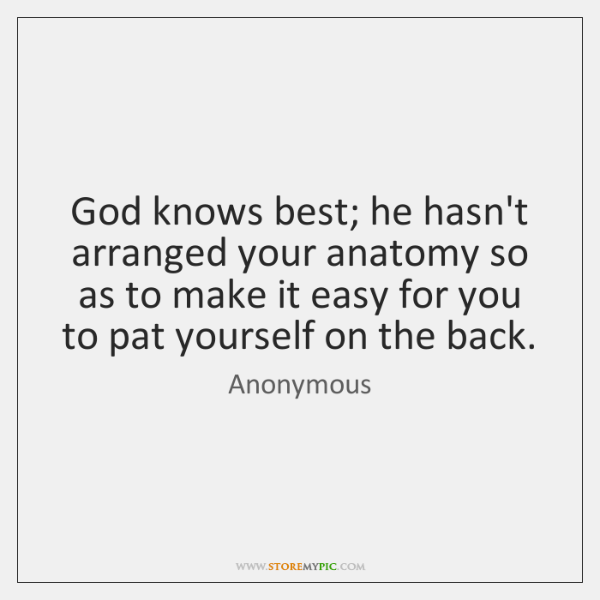 God knows best; he hasn't arranged your anatomy so as to make ...