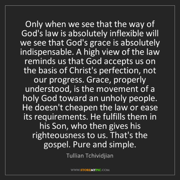 Tullian Tchividjian: Only when we see that the way of God's law is absolutely...