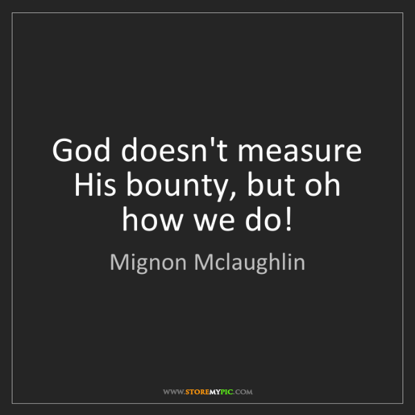Mignon Mclaughlin: God doesn't measure His bounty, but oh how we do!