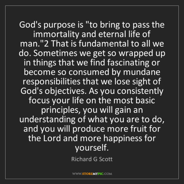 """Richard G Scott: God's purpose is """"to bring to pass the immortality and..."""
