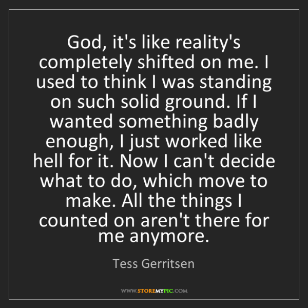 Tess Gerritsen: God, it's like reality's completely shifted on me. I...