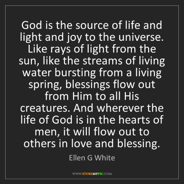 Ellen G White: God is the source of life and light and joy to the universe....